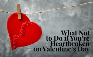 What Not to Do if You're Heart is Broken on Valentine's Day