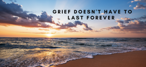 Grief Does NOT Have to Last Forever