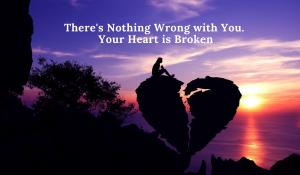 theres nothing wrong with you your heart is broken grief loss