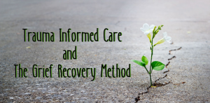 trauma informed care and grief recovery method loss emotional reaction