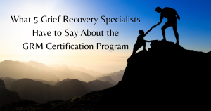 what 5 grief recovery specialists have to say about grm certification