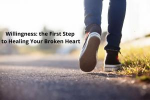 willingness the first step to healing your broken heart loss grief emotion
