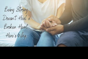 Being Strong Doesn't Heal a Broken Heart. Here's Why