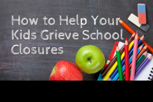 how tohelp your kids grieve school closures due to covid 19