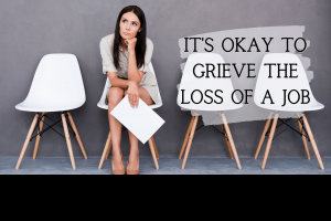 its ok to grieve the loss of a job