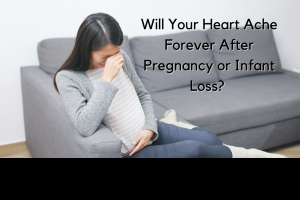 will your heart ache forever after pregnancy or infant loss